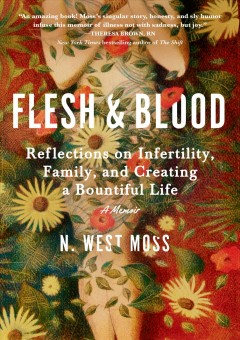 Flesh and Blood : Reflections on Infertility, Family, and Creating a Bountiful Life: a Memoir