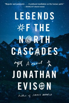 Legends of the North Cascades a novel / Jonathan Evison.