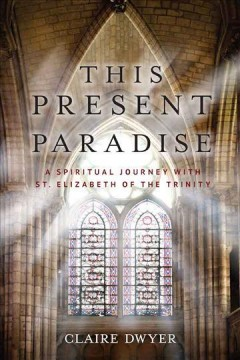 This present paradise : a spiritual journey with St. Elizabeth of the Trinity / Claire Dwyer.