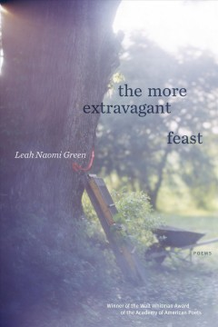 The more extravagant feast : poems / Leah Naomi Green.