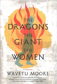 The dragons, the giant, the women : a memoir / Wayétu Moore.