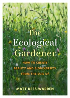The ecological gardener : how to create beauty and biodiversity from the soil up / Matt Rees-Warren.