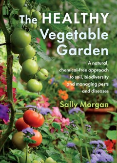The healthy vegetable garden : a natural, chemical-free approach to soil, biodiversity and managing pests and diseases