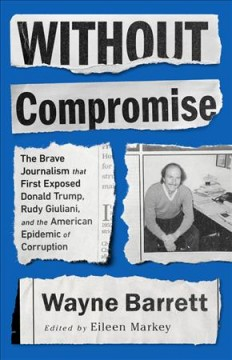 Without compromise : the brave journalism that first exposed Donald Trump, Rudy Giuliani, and the American epidemic of corruption