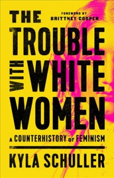 The trouble with white women : a counterhistory of feminism / Kyla Schuller.