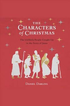 The characters of Christmas : 10 unlikely people caught up in the story of Jesus [electronic resource] / Daniel Darling.