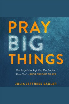 Pray big things : the surprising life God has for you when you're bold enough to ask [electronic resource] / Julia Jeffress Sadler, MA, LPC.