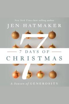 7 days of Christmas : the season of generosity [electronic resource] / Jen Hatmaker.