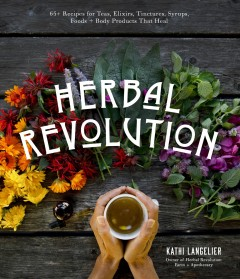 Herbal revolution : 65+ recipes for teas, elixirs, tinctures, syrups, foods + body products that heal / Kathi Langelier.