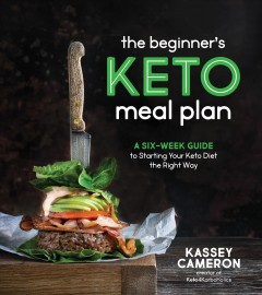 The Beginner's Keto Meal Plan : A Six-Week Guide to Starting Your Keto Diet the Right Way