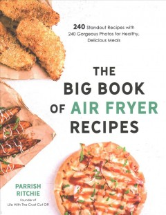 The Big Book of Air Fryer Recipes : 240 Standout Recipes With 240 Gorgeous Photos for Healthy, Delicious Meals