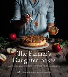 The farmer's daughter bakes : cakes, pies, crisps & more for every fruit on the farm / Kelsey Siemens.