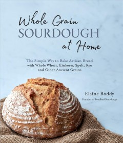 Whole Grain Sourdough at Home : The Simple Way to Bake Artisan Bread With Whole Wheat, Einkorn, Spelt, Rye and Other Ancient Grains