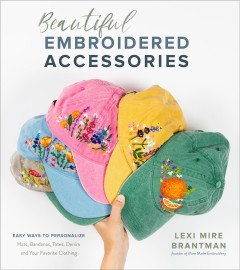 Beautiful embroidered accessories : easy ways to personalize hats, bandanas, totes, denim and your favorite clothing / Lexi Mire Brantman.