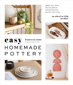 Easy Homemade Pottery : Make Your Own Stylish Decor Using Polymer and Air-Dry Clay