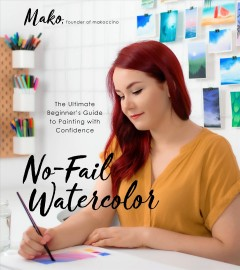 No-Fail Watercolor : The Ultimate Beginner's Guide to Painting With Confidence
