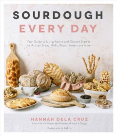 Sourdough every day : your guide to using active and discard starter for artisan bread, rolls, pasta, sweets and more / Hannah Dela Cruz ; photography by Gaby J.