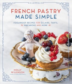 French Pastry Made Simple : Foolproof Recipes for eclairs, Tarts, Macarons and More