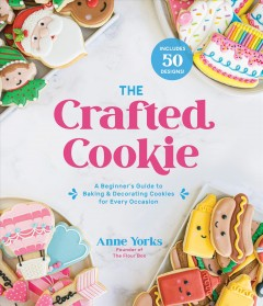 The Crafted Cookie : A Beginner's Guide to Baking & Decorating Cookies for Every Occasion
