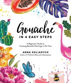 Gouache in 4 easy steps : a beginner's guide to creating beautiful paintings in no time / Anna Koliadych.
