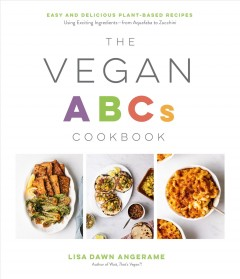 The Vegan ABCs Cookbook : Easy and Delicious Plant-based Recipes Using Exciting Ingredientsاfrom Aquafaba to Zucchini