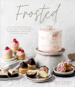 Frosted : Take Your Baked Goods to the Next Level With Decadent Buttercreams, Meringues, Ganaches and More