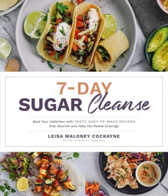 7-day Sugar Cleanse : Beat Your Addiction With Tasty, Easy-to-make Recipes That Nourish and Help You Resist Cravings