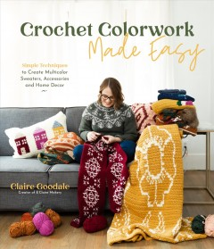 Crochet Colorwork Made Easy : Simple Techniques to Create Multicolor Sweaters, Accessories and Home Decor