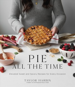 Pie All the Time : Elevated Sweet and Savory Recipes for Every Occasion