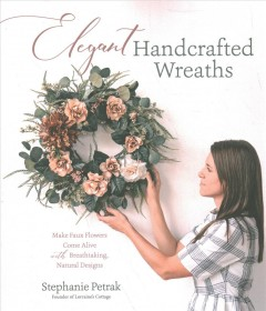Elegant Handcrafted Wreaths : Make Faux Flowers Come Alive With Breathtaking, Natural Designs