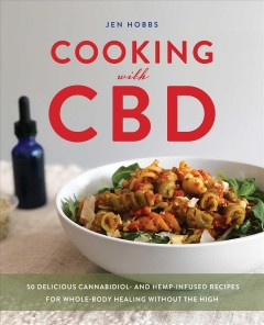 Cooking With CBD : 50 Delicious Cannabidiol- and Hemp-infused Recipes for Whole Body Healing Without the High