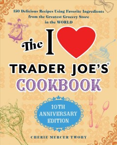 The I Love Trader Joe's Cookbook : 150 Delicious Recipes Using Favorite Ingredients from the Greatest Grocery Store in the World
