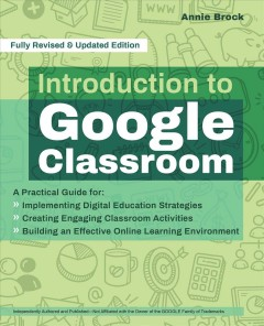 Introduction to Google Classroom : A Practical Guide for Implementing Digital Education Strategies, Creating Engaging Classroom Activities, and Building an Effective Online Learning Env