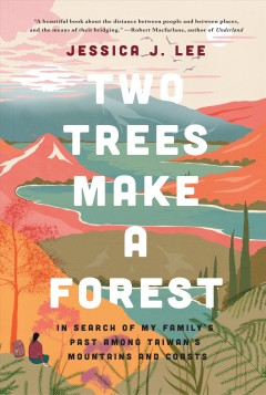 Two trees make a forest : travels among Taiwan's mountains & coasts in search of my family's past Jessica J. Lee.