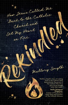 Rekindled : how Jesus called me back to the Catholic church and set my heart on fire / Mallory Smyth.