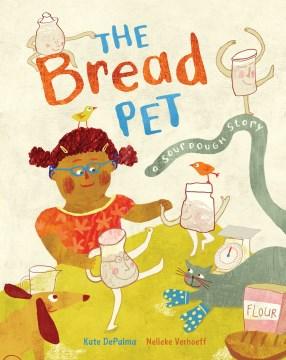 The bread pet : a sourdough story / written by Kate DePalma ; illustrated by Nelleke Verhoeff.