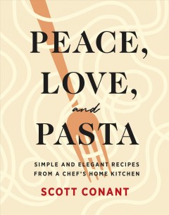 Peace, love, and pasta : simple and elegant recipes from a chef's home kitchen Scott Conant.