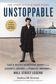 Unstoppable : Siggi B. Wilzig's astonishing journey from Auschwitz survivor and penniless immigrant to Wall Street legend