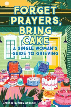Forget Prayers, Bring Cake : A Single Woman's Guide to Grieving