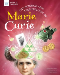 The science and technology of Marie Curie / Julie Knutson ; illustrated by Michelle Simpson.