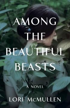 Among the beautiful beasts : a novel / Lori McMullen.