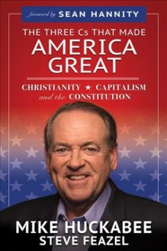The three Cs that made America great : Christianity, capitalism and the constitution / Mike Huckabee, Steve Feazel.