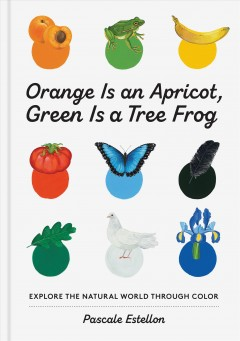 Orange is an apricot, green is a tree frog : explore the natural world through color / Pascale Estellon.