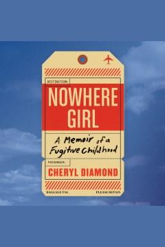 Nowhere girl : a memoir of a fugitive childhood [electronic resource] / Cheryl Diamond.