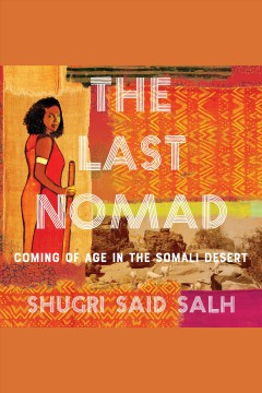 The last nomad [electronic resource] : coming of age in the Somali Desert, a memoir / Shugri Said Salh.