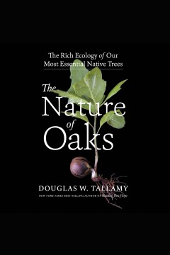 The nature of oaks : the rich ecology of our most essential native trees [electronic resource] / Douglas W. Tallamy.