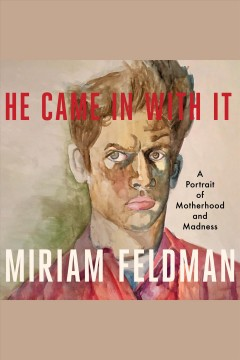 He came in with it : a portrait of motherhood and madness [electronic resource] / Miriam Feldman.