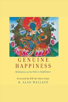 Genuine happiness : meditation as the path to fulfillment [electronic resource] / B. Alan Wallace and H.H. Dalai Lama.