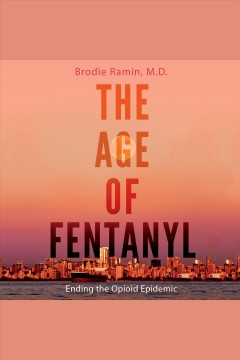 The age of fentanyl : ending the opioid epidemic [electronic resource] / Brodie Ramin.