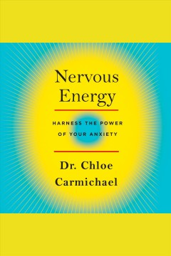 Nervous energy : harness the power of your anxiety [electronic resource] / Dr. Chloe Carmichael.